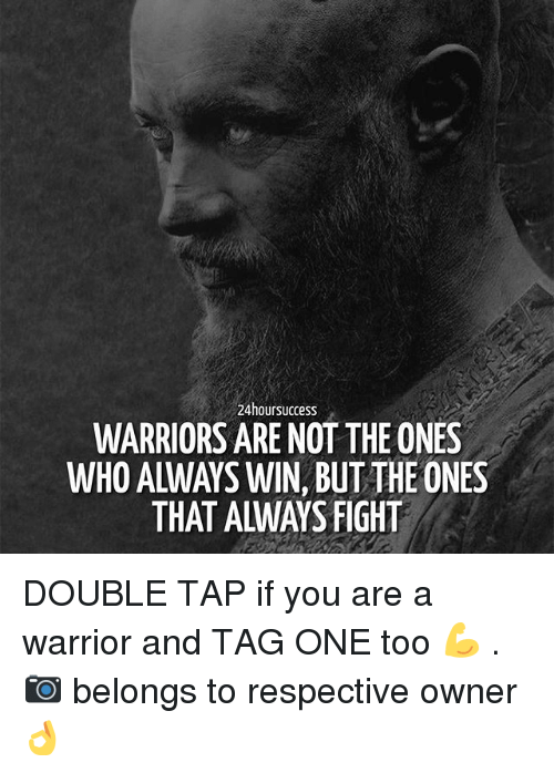 Memes, Warriors, and Fight: 24hoursuccess  WARRIORS ARE NOT THE ONES  WHO ALWAYS WIN, BUTTHE ONES  THAT ALWAYS FIGHT DOUBLE TAP if you are a warrior and TAG ONE too 💪 . 📷 belongs to respective owner 👌