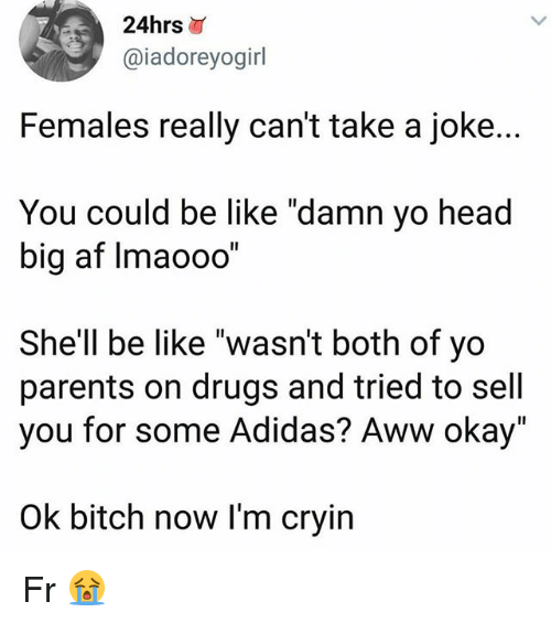 "Adidas, Af, and Aww: 24hrs  @iadoreyogirl  Females really can't take a joke..  You could be like ""damn yo head  big af Imaooo""  She'll be like ""wasn't both of yo  parents on drugs and tried to sell  you for some Adidas? Aww okay""  Ok bitch now I'm cryin Fr 😭"