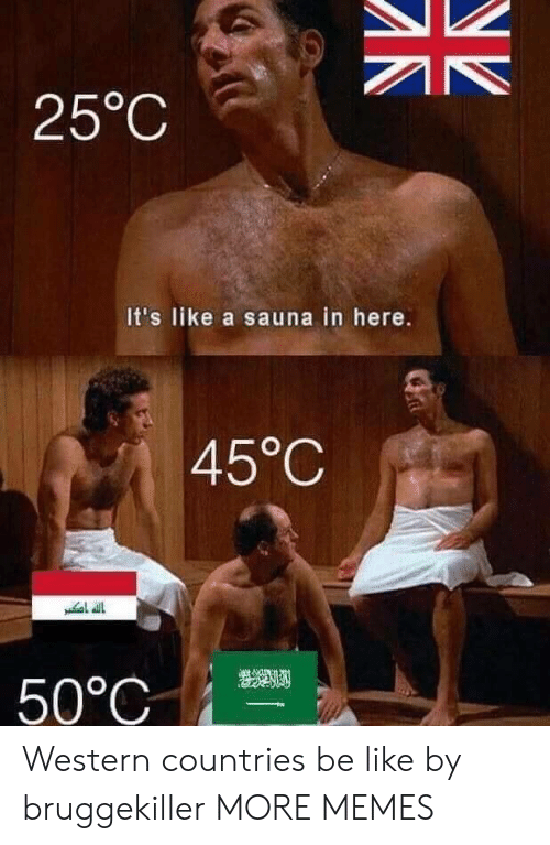 Western: 25°C  It's like a sauna in here.  45°C  50°C Western countries be like by bruggekiller MORE MEMES