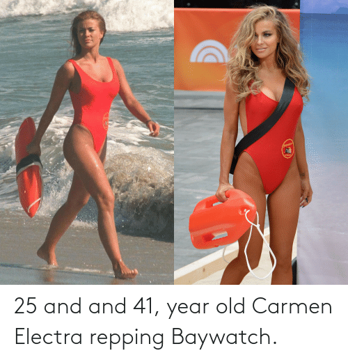 repping: 25 and and 41, year old Carmen Electra repping Baywatch.