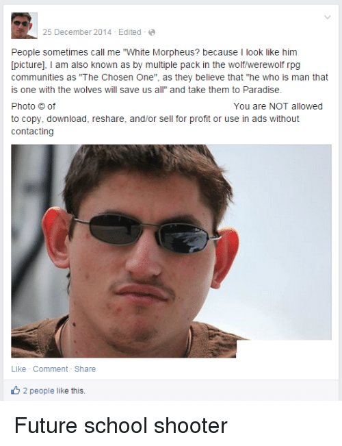 """Reshare: 25 December 2014 Edited  People sometimes call me """"White Morpheus? because  I look like him  [picture]  I am also known as by multiple pack in the wolfwerewolf rpg  communities as """"The Chosen One  as they believe that """"he who is man that  is one with the wolves will save us a  and take them to Paradise.  Photo of  You are NOT allowed  to copy, download, reshare, and/or sell for profit or use in ads without  contacting  Like Comment Share  2 people like this. Future school shooter"""