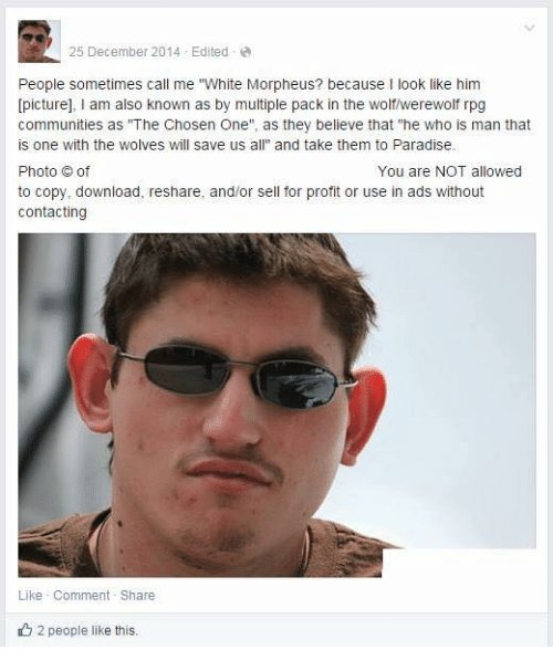 """Reshare: 25 December 2014 Edited  People sometimes call me """"White Morpheus? because I look like him  [picture]  am also known as by multiple pack in the wolf/werewolf rpg  communities as """"The Chosen One  as they believe that """"he who is man that  is one with the wolves will save us a  and take them to Paradise.  Photo of  You are NOT allowed  to copy, download, reshare, and/or sell for profit or use in ads without  contacting  Like Comment Share  2 people like this."""