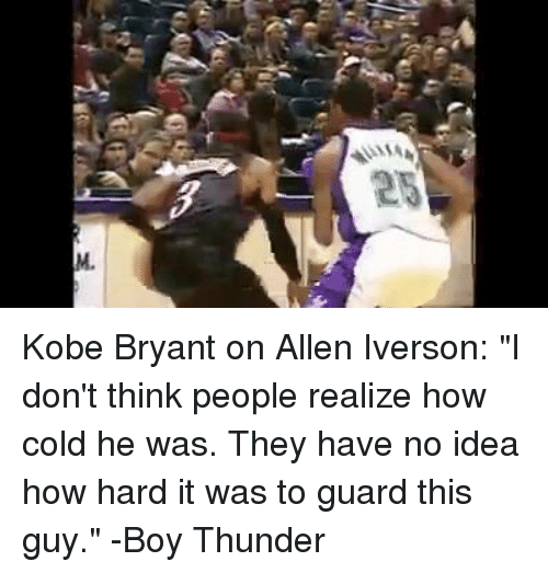 """Allen Iverson, Kobe Bryant, and Kobe: 25  M. Kobe Bryant on Allen Iverson:  """"I don't think people realize how cold he was. They have no idea how hard it was to guard this guy.""""  -Boy Thunder"""
