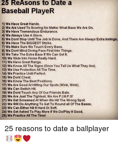 Wink Wink: 25 ReAsons to Date a  Baseball PlayeR  1) We Have Great Hands.  2) We Are UsedTo Scoring No Matter What Base We Are On.  3) We Have Tremendous Endurance.  4) We Always Use A Glove.  5) We Dont Stop Until The Job ls Done, And There Are Always Extra Innings.  6) We Have The BIGGEST Sticks.  7) We Make sure We Touch Every Base.  8) We Dont Mind Diving Face First Into Things.  9) We Take The Extra Base lf We Can Get It.  10) We Slide into Home Really Hard.  11) We Have Great Range.  12) We Know All The Signs (Once YouTell Us What They Are).  13) We Use Protection All The Time.  14) We Practice Until Perfect.  15) We Dont Cheat.  16) We Know The Best Positions.  17) We Are Good At Hitting our Spots (Wink, Wink).  18) We Can Switch Hit.  19) We Dont Touch Any of Our Friends Bats.  20) We Are Just The Tightest, We Are P. M.P.S!  21) We Get Screamed At When We Hit The Wrong Spot.  22) We Will Do Anything To Get To Round all Of The Bases.  23) We Can Either Hit It Hard or Soft.  24) We Get Asked To Play More If We DolPlay It Good.  25) We Practice All The Time! 25 reasons to date a ballplayer ⚾️😍❤️️