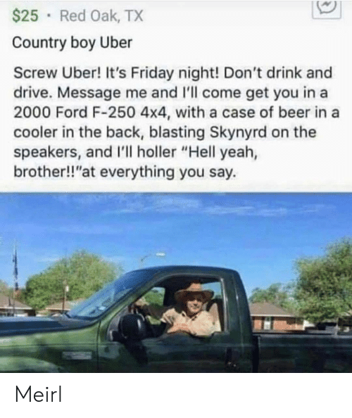 "It's Friday: $25 Red Oak, TX  Country boy Uber  Screw Uber! It's Friday night! Don't drink and  drive. Message me and 'll come get you in a  2000 Ford F-250 4x4, with a case of beer in a  cooler in the back, blasting Skynyrd on the  speakers, and I'll holler ""Hell yeah,  brother!!""at everything you say. Meirl"