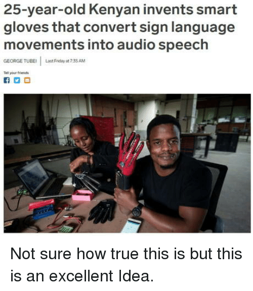 Kenyan: 25-year-old Kenyan invents smart  gloves that convert sign language  movements into audio speech  GEORGE TUBE  Last Friday at 7 35 AM  Tell your triends Not sure how true this is but this is an excellent Idea.