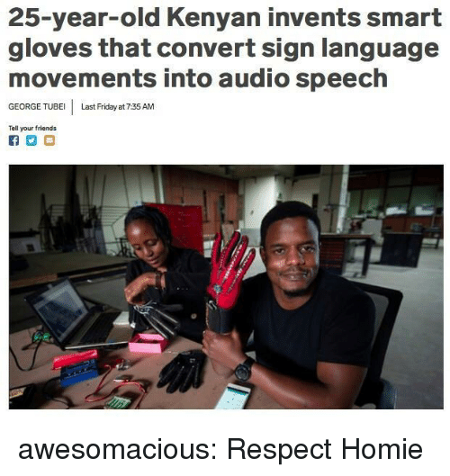 Kenyan: 25-year-old Kenyan invents smart  gloves that convert sign language  movements into audio speech  GEORGE TUBE Last Friday at 7:35 AM  Tell your friends awesomacious:  Respect Homie