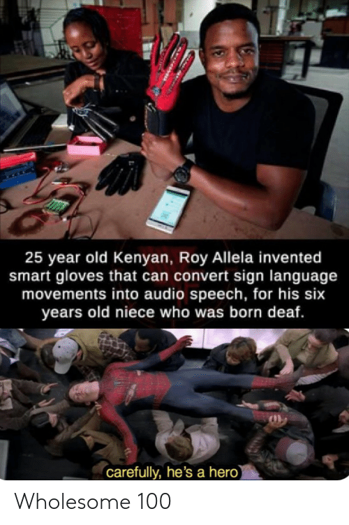 Kenyan: 25 year old Kenyan, Roy Allela invented  smart gloves that can convert sign language  movements into audio speech, for his six  years old niece who was born deaf.  carefully, he's a hero) Wholesome 100