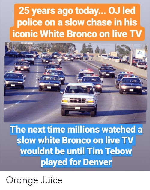 Tim Tebow: 25 years ago today... OJ led  police on a slow chase in his  iconic White Bronco on live TV  The next time millions watched a  slow white Bronco on live TV  wouldnt be until Tim Tebow  played for Denver Orange Juice