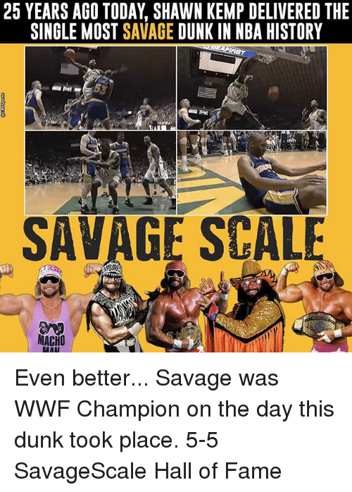 wwf: 25 YEARS AGO TODAY SHAWN KEMP DELIVERED THE  SINGLE MOST SAVAGE  DUNK IN NBA HISTORY  SAVAGE SCALE  MACHO Even better... Savage was WWF Champion on the day this dunk took place. 5-5 SavageScale Hall of Fame
