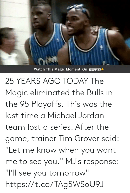"""After The: 25 YEARS AGO TODAY The Magic eliminated the Bulls in the 95 Playoffs. This was the last time a Michael Jordan team lost a series.   After the game, trainer Tim Grover said: """"Let me know when you want me to see you.""""   MJ's response: """"I'll see you tomorrow"""" https://t.co/TAg5WSoU9J"""