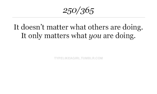It Doesnt Matter: 250/365  It doesn't matter what others are doing  It only matters what you are doing  TYPELIKEAGIRL.TUMBLR.COM