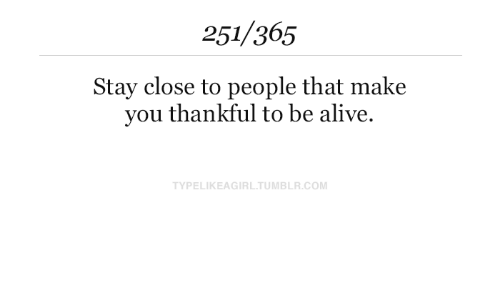 to-be-alive: 251/365  Stay close to people that make  you thankful to be alive.  TYPELIKEAGIRL.TUMBLR.COM