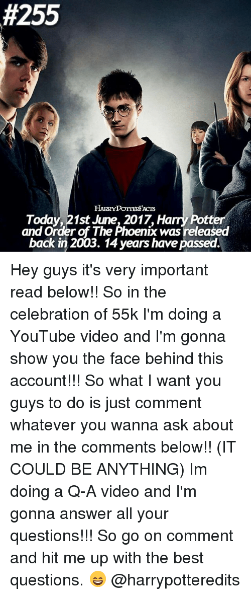 the phoenix:  #255  Today, 21st June, 2017, Harry Potter  and Order of The Phoenix was released  back in 2003. 14 years have passed. Hey guys it's very important read below!! So in the celebration of 55k I'm doing a YouTube video and I'm gonna show you the face behind this account!!! So what I want you guys to do is just comment whatever you wanna ask about me in the comments below!! (IT COULD BE ANYTHING) Im doing a Q-A video and I'm gonna answer all your questions!!! So go on comment and hit me up with the best questions. 😄 @harrypotteredits