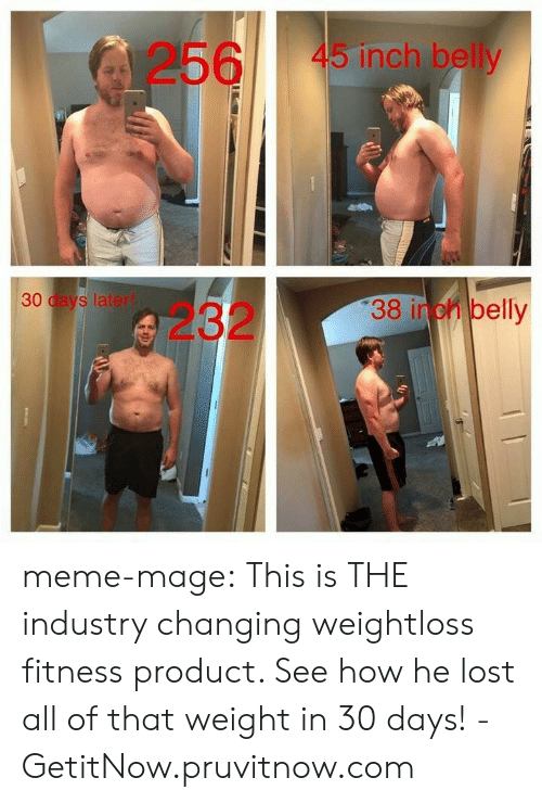 meme: 256  45 inch belly  30 days laterl  23238 inch belly meme-mage:    This is THE industry changing weightloss  fitness product. See how he lost all of that weight in 30 days! - GetitNow.pruvitnow.com