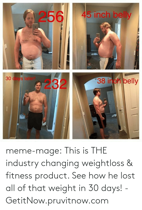 meme: 256  45 inch belly  30 days laterl  23238 inch belly meme-mage:    This is THE industry changing weightloss & fitness product. See how he lost all of that weight in 30 days! - GetitNow.pruvitnow.com