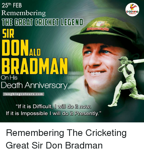 "Cricket, Indianpeoplefacebook, and Deaths: 25th FEB  Remembering  THE TREATTORICKET LEGEND  SIR  DONAL  BRADMAN  On His  Death Anniversary  laughing Colours com  ""If it is Difficult, I will do it now  If it is possible l will  do it Presently."" Remembering The Cricketing Great Sir Don Bradman"