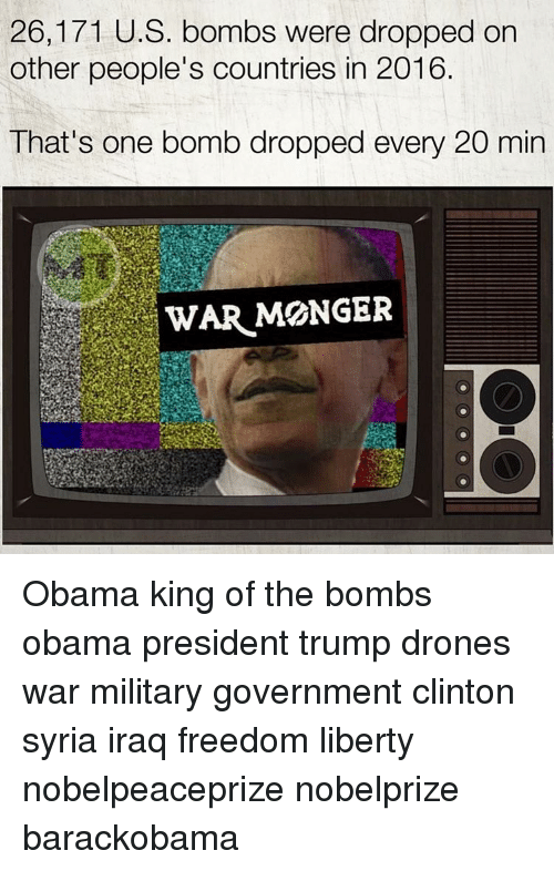 Drone, Memes, and Drones: 26,171 U.S. bombs were dropped on  other people's countries in 2016.  That's one bomb dropped every 20 min  WAR MONGER Obama king of the bombs obama president trump drones war military government clinton syria iraq freedom liberty nobelpeaceprize nobelprize barackobama