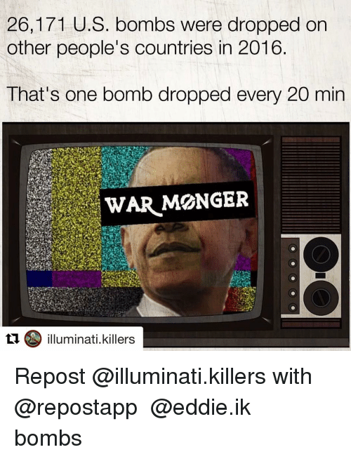 Illuminati, Memes, and 🤖: 26,171 U.S. bombs were dropped on  other people's countries in 2016  That's one bomb dropped every 20 min  WAR MONGER  illuminati killers Repost @illuminati.killers with @repostapp ・・・ @eddie.ik bombs