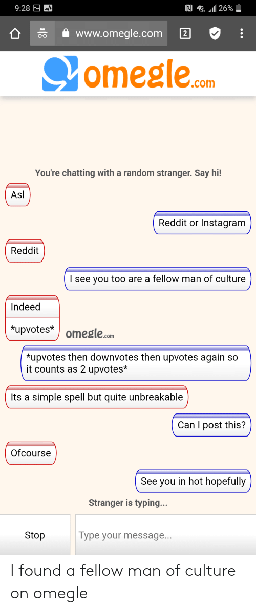 Simple Spell: 26%  9:28  www.omegle.com  2  omegle.com  You're chatting with a random stranger. Say hi!  Asl  Reddit or Instagram  Reddit  Isee you too are a fellow man of culture  Indeed  *upvotes  omegle.com  *upvotes then downvotes then upvotes again so  it counts as 2 upvotes*  Its a simple spell but quite unbreakable  Can I post this?  Ofcourse  See you in hot hopefully  Stranger is typing...  Stop  Type your message... I found a fellow man of culture on omegle