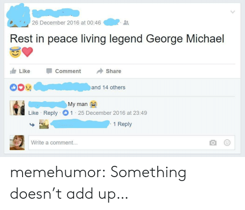 George Michael: 26 December 2016 at 00:46  Rest in peace living legend George Michael  Like  Comment  Share  and 14 others  Мy man  Like Reply  1 25 December 2016 at 23:49  1 Reply  Write a comment... memehumor:  Something doesn't add up…