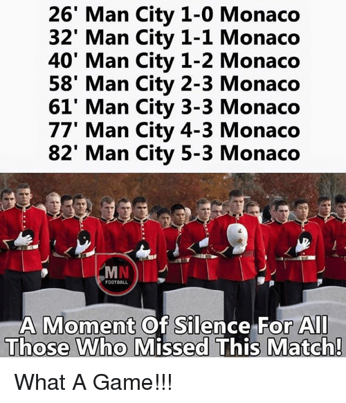 Football, Memes, and Game: 26' Man City 1-0 Monaco  32' Man City 1-1 Monaco  40' Man City 1-2 Monaco  58' Man City 2-3 Monaco  61' an City 3-3 Monaco  77' an City 4-3 Monaco  82' Man City 5-3 Monaco  FOOTBALL  A Moment of Silence For All  Those who Missed This Match! What A Game!!!