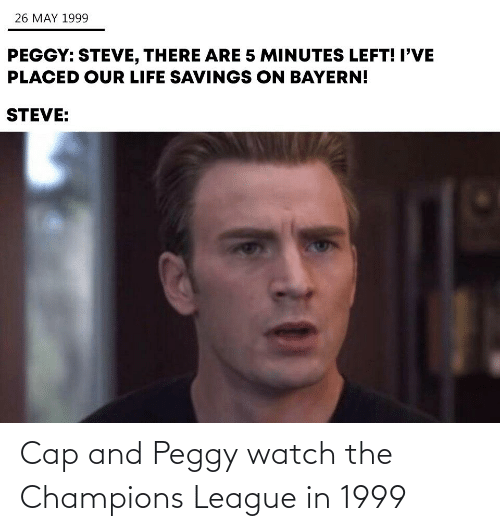 And Peggy: 26 MAY 1999  PEGGY: STEVE, THERE ARE 5 MINUTES LEFT! I'VE  PLACED OUR LIFE SAVINGS ON BAYERN!  STEVE: Cap and Peggy watch the Champions League in 1999