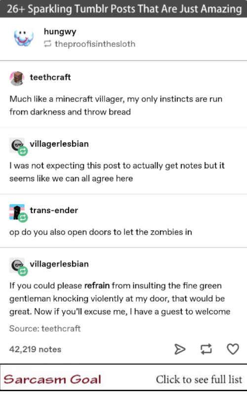 Zombies: 26+ Sparkling Tumblr Posts That Are Just Amazing  ..hungwy  theproofisinthesloth  teethcraft  Much like a minecraft villager, my only instincts are rurn  from darkness and throw bread  villagerlesbian  I was not expecting this post to actually get notes but it  seems like we can all agree here  trans-ender  op do you also open doors to let the zombies in  villagerlesbian  If you could please refrain from insulting the fine green  gentleman knocking violently at my door, that would be  great. Now if you'll excuse me, I have a guest to welcome  Source: teethcraft  42,219 notes  Sarcasm Goal  Click to see full list