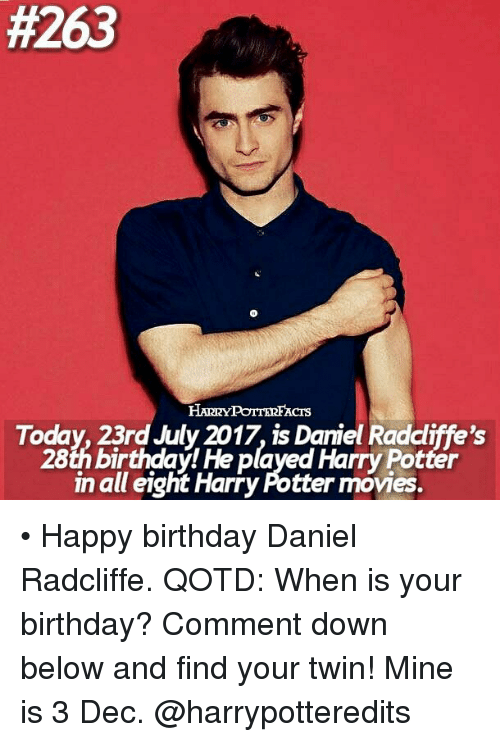 Birthday, Daniel Radcliffe, and Harry Potter:  #263  HARRYPOTTERFACrs  Today, 23rd July 2017, is Daniel Radcliffe's  28th birthday! He played Harry Potter  in all eight Harry Potter movies. • Happy birthday Daniel Radcliffe. QOTD: When is your birthday? Comment down below and find your twin! Mine is 3 Dec. @harrypotteredits