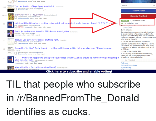 """R Enoughtrumpspam: 268  29.4k  12  32  hid  port  The Last Bastion of Free speech on Reddit  i imgur com)  search  submitted 15 hours ago by infamouszgbgd  25  hid  port  Submit a Link  Every person in r/The Donald  Submit a Text Post  submitted 1 day ago by traesifuentes  104  hid  port  Subscribe 21,082 banned cucks  called out this stickied mod post for being weird, got bann  d... it really is weird, though L(V)  (.ima On) 110 cucks here now  ubmitted 4 hours ago by Wozenfield  hid  NSFW  port  game guy 8888  1.) No brigading  Grand jury subpoenas issued in FBI's Russia investigation (twitter.com)  Do not go to other communities with the intent  bmitted 2 hou  go by AyyMa  to cause mischief or to get banned. Seriously,  hid  brigading and infiltrating other communities on  this site is not okay. If any T D folks brigade here  YOU WILL BE BANNED  2.) Do not post any personal Information  submitted 10 hours ago by ShaqFutastic  78  hid  port  Usernames should be blurred if posting a photo  Do not post any information about other users,  moderators, or admins. Witch hunting is strictly  Banned for """"trolling"""". To be honest, i could've said it more subtle, but otherwise yeah i'd have to agree  prohibited  3.) Use no participation  links  bmitted 5 hou  If you're going to link to another community,  hid  port  please use the np.reddit link to try to limit  Number of people who think people subscribed to n/The Donald should be banned from participating in  brigading or vote manipulation  all of the other subs  (self. Banned FromThe Donald)  Our Friend (s)  tted 13 ho  by FUCK TPTB  r/Drumpf  hid  port  /r/EnoughTrumpspam  Alternative Facts (x-post from /r/neoliberal)  (pbs.tvimg.com)  /r/nevertrump  Click here to subscribe and enable voting!"""