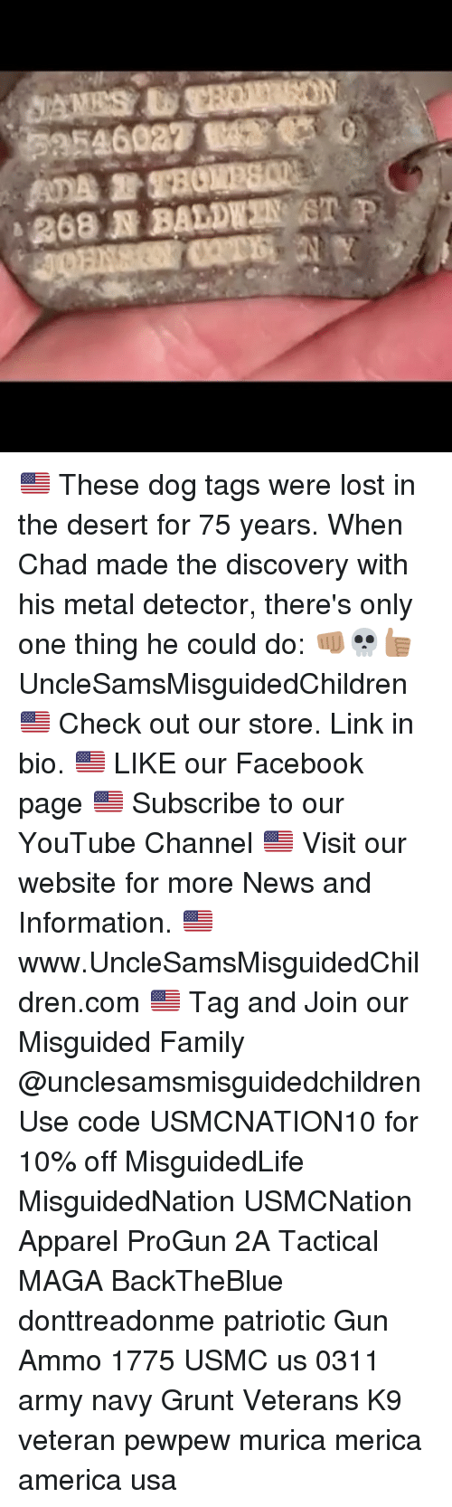 America, Facebook, and Family: -268,JR BALDEZUST P. 🇺🇸 These dog tags were lost in the desert for 75 years. When Chad made the discovery with his metal detector, there's only one thing he could do: 👊🏽💀👍🏽 UncleSamsMisguidedChildren 🇺🇸 Check out our store. Link in bio. 🇺🇸 LIKE our Facebook page 🇺🇸 Subscribe to our YouTube Channel 🇺🇸 Visit our website for more News and Information. 🇺🇸 www.UncleSamsMisguidedChildren.com 🇺🇸 Tag and Join our Misguided Family @unclesamsmisguidedchildren Use code USMCNATION10 for 10% off MisguidedLife MisguidedNation USMCNation Apparel ProGun 2A Tactical MAGA BackTheBlue donttreadonme patriotic Gun Ammo 1775 USMC us 0311 army navy Grunt Veterans K9 veteran pewpew murica merica america usa