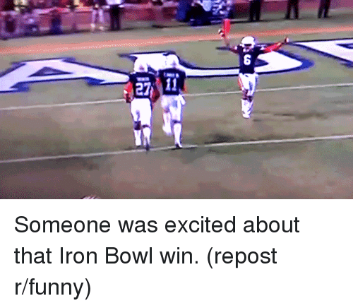 iron bowl: 27 11 Someone was excited about that Iron Bowl win. (repost r/funny)
