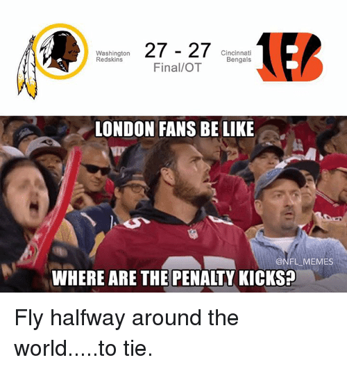 Redskin: 27 27  Cincinnati  Washington  Redskins  Bengals  Final/OT  LONDON FANS BE LIKE  ONFL MEMES  WHERE ARE THE PENALTY KICKS? Fly halfway around the world.....to tie.