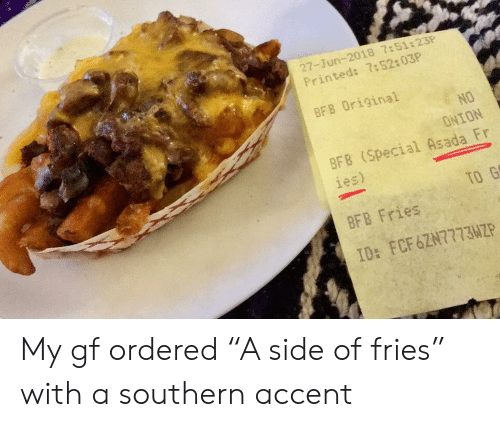 """asada: 27-Jun-2018 7:51:23P  Printed: 7:52:03P  BF8 Original  NO  ONION  BFB (Special Asada Fr  ies)  TO G  BFB Fries  ID: FCF6ZN77734P My gf ordered """"A side of fries"""" with a southern accent"""