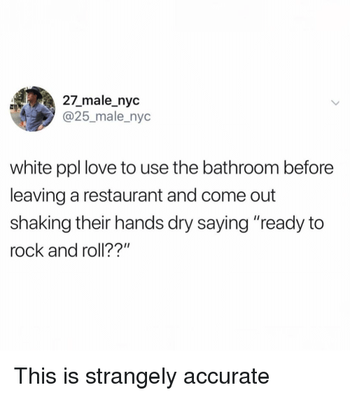 "Rock and Roll: 27_male_nyc  @25_male_nyc  white ppl love to use the bathroom before  leaving a restaurant and come out  shaking their hands dry saying ""ready to  rock and roll??"" This is strangely accurate"