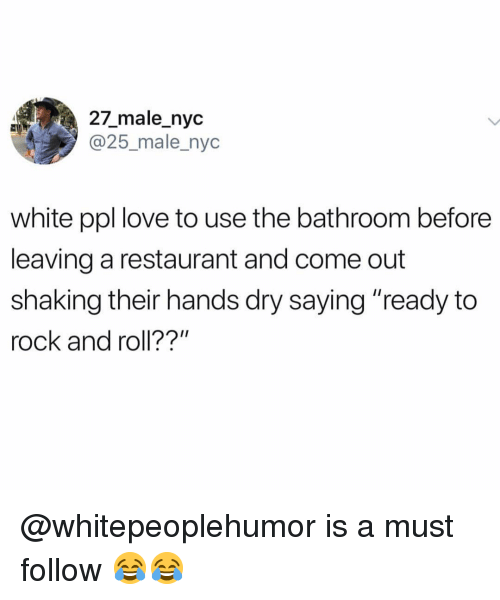 "Rock and Roll: 27_male_nyc  @25_male_nyc  white ppl love to use the bathroom before  leaving a restaurant and come out  shaking their hands dry saying ""ready to  rock and roll??"" @whitepeoplehumor is a must follow 😂😂"