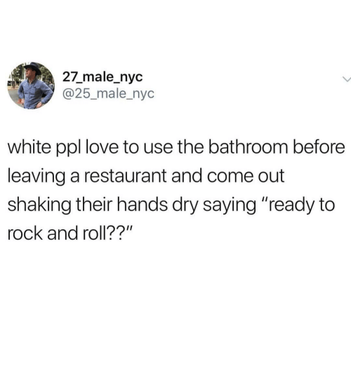"Rock and Roll: 27_male_nyc  @25_male_nyc  white ppl love to use the bathroom before  leaving a restaurant and come out  shaking their hands dry saying ""ready to  rock and roll??"""