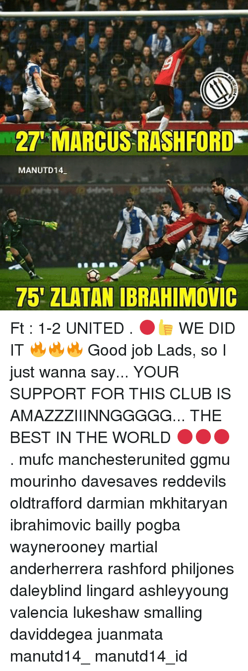 Club, Memes, and Best: 27 MARCUS RASH FORD  MANUTD14  75 ZLATAN IBRAHIMOVIC Ft : 1-2 UNITED . 🔴👍 WE DID IT 🔥🔥🔥 Good job Lads, so I just wanna say... YOUR SUPPORT FOR THIS CLUB IS AMAZZZIIINNGGGGG... THE BEST IN THE WORLD 🔴🔴🔴 . mufc manchesterunited ggmu mourinho davesaves reddevils oldtrafford darmian mkhitaryan ibrahimovic bailly pogba waynerooney martial anderherrera rashford philjones daleyblind lingard ashleyyoung valencia lukeshaw smalling daviddegea juanmata manutd14_ manutd14_id