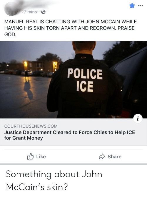 John McCain: 27 mins  MANUEL REAL IS CHATTING WITH JOHN MCCAIN WHILE  HAVING HIS SKIN TORN APART AND REGROWN. PRAISE  GOD.  POLICE  ICE  i  COURTHOUSENEWS.COM  Justice Department Cleared to Force Cities to Help ICE  for Grant Money  Like  Share Something about John McCain's skin?