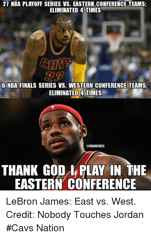 nba playoff: 27 NBA PLAYOFF SERIES VS. EASTERN CONFERENCE TEAMS:  ELIMINATED 4 TIMES  6 NBA FINALS SERIES VS. WESTERN CONFERENCE TEAMS:  ELIMINATED A TIMES  ONBAMEMES  THANK GOD PLAY IN THE  EASTERN CONFERENCE LeBron James: East vs. West. Credit: Nobody Touches Jordan  #Cavs Nation