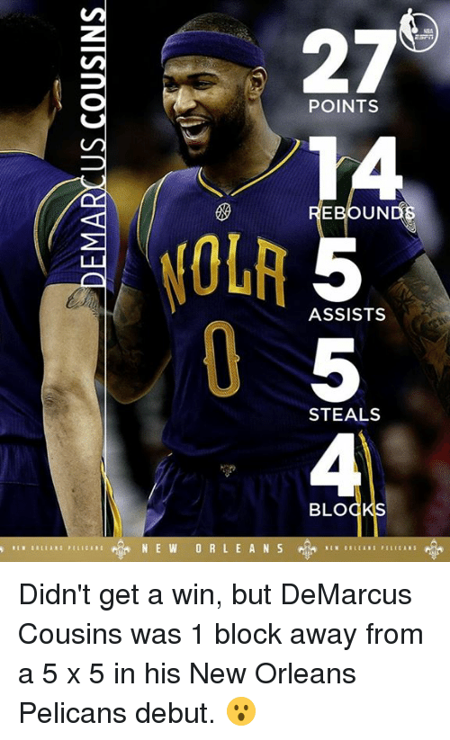 DeMarcus Cousins, Memes, and New Orleans Pelicans: 27  POINTS  EBOUND  ASSISTS  STEALS  BLO  N E W O R L E A N S Didn't get a win, but DeMarcus Cousins was 1 block away from a 5 x 5 in his New Orleans Pelicans debut. 😮