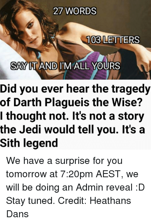 Jedi, Sith, and Star Wars: 27 WORDS  103 LETTERS  SAY IT AND IM ALL YOURS  Did you ever hear the tragedy  of Darth Plagueis the Wise?  I thought not. It's not a story  the Jedi would tell you. It's a  Sith legend We have a surprise for you tomorrow at 7:20pm AEST, we will be doing an Admin reveal :D Stay tuned.  Credit: Heathans Dans