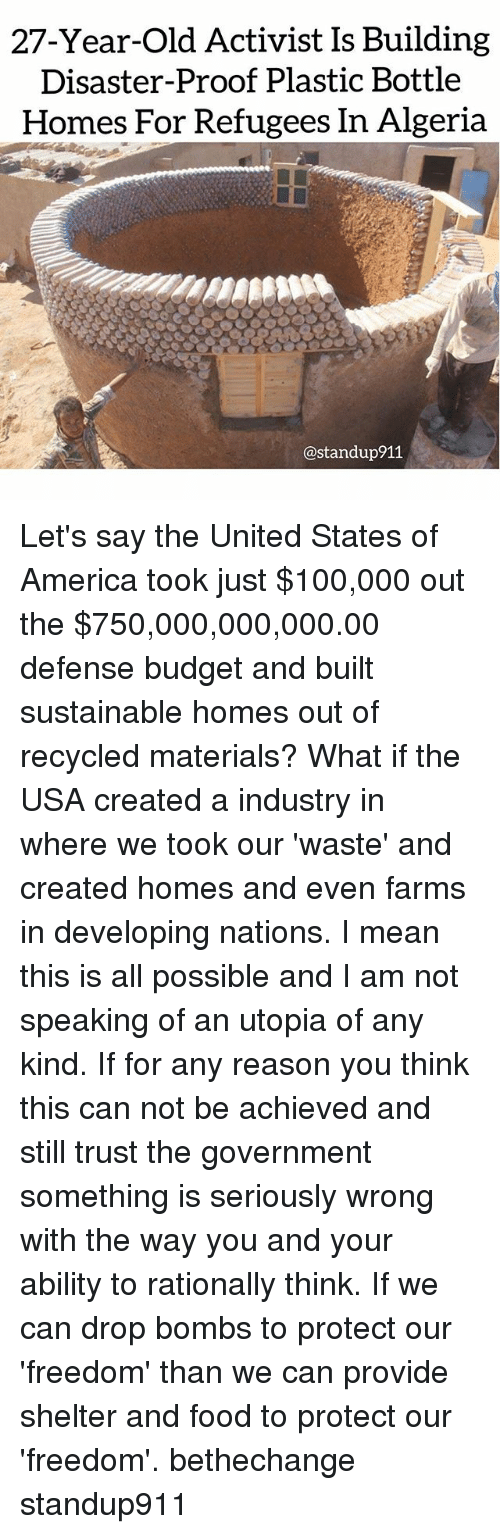 America, Anaconda, and Food: 27-Year-Old Activist Is Building  Disaster-Proof Plastic Bottle  Homes For Refugees In Algeria  @standup911 Let's say the United States of America took just $100,000 out the $750,000,000,000.00 defense budget and built sustainable homes out of recycled materials? What if the USA created a industry in where we took our 'waste' and created homes and even farms in developing nations. I mean this is all possible and I am not speaking of an utopia of any kind. If for any reason you think this can not be achieved and still trust the government something is seriously wrong with the way you and your ability to rationally think. If we can drop bombs to protect our 'freedom' than we can provide shelter and food to protect our 'freedom'. bethechange standup911