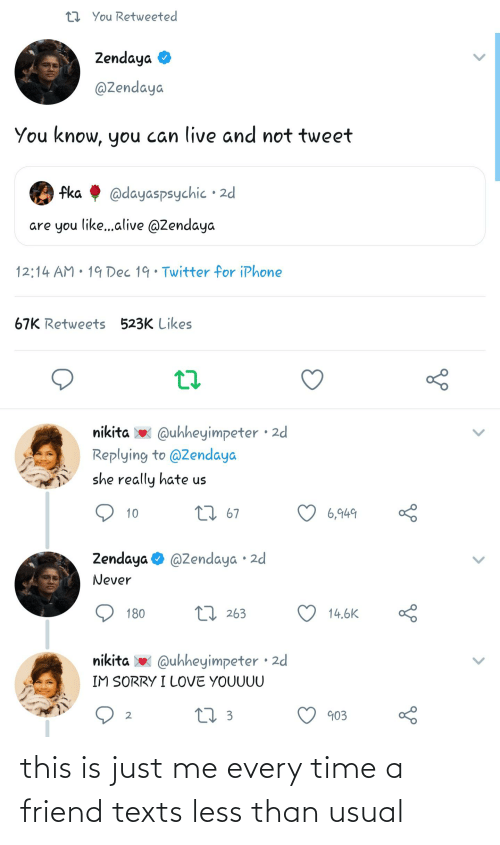 Zendaya: 27 You Retweeted  Zendaya O  @Zendaya  You know, you can live and not tweet  fka  @dayaspsychic • 2d  are you like..alive @Zendaya  12:14 AM • 19 Dec 19· Twitter for iPhone  67K Retweets 523K Likes  nikita w Quhheyimpeter · 2d  Replying to @Zendaya  she really hate us  27 67  6,949  10  Zendaya O @Zendaya • 2d  Never  LI 263  14.6K  180  nikita x  @uhheyimpeter • 2d  IM SORRY I LOVE YOUUUU  27 3  903 this is just me every time a friend texts less than usual