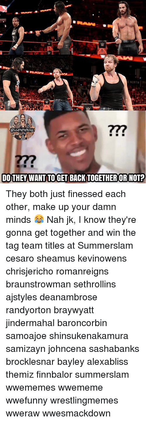 Memes, Back, and Bayley: 277  DOTHEY WANT TO GET BACK TOGETHER OR NOT? They both just finessed each other, make up your damn minds 😂 Nah jk, I know they're gonna get together and win the tag team titles at Summerslam cesaro sheamus kevinowens chrisjericho romanreigns braunstrowman sethrollins ajstyles deanambrose randyorton braywyatt jindermahal baroncorbin samoajoe shinsukenakamura samizayn johncena sashabanks brocklesnar bayley alexabliss themiz finnbalor summerslam wwememes wwememe wwefunny wrestlingmemes wweraw wwesmackdown