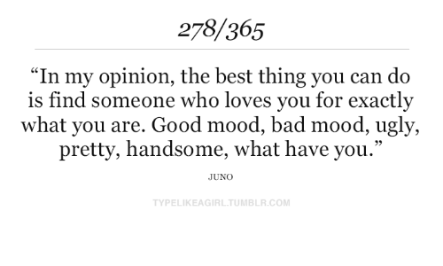 """My Opinion: 278/365  """"In my opinion, the best thing you can do  is find someone who loves you for exactly  what you are. Good mood, bad mood, ugly,  pretty, handsome, what have you.""""  JUNO  TYPELIKEAGIRL.TUMBLR.COM"""