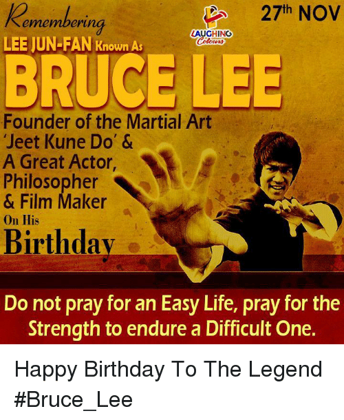 jeet: 27th NOV  ememberi  erung  LAUGHING  LEE JUN-FAN Known As  BRUCE LEE  Founder of the Martial Art  Jeet Kune Do' &  A Great Actor,  Philosopher  & Film Maker  On His  Birthdav  Do not pray for an Easy Life, pray for the  Strength to endure a Difficult One. Happy Birthday To The Legend #Bruce_Lee