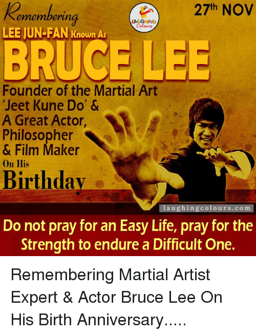 """lee jun fan: 27th NOV  ering  emember  Colours  LEE JUN-FAN Known As  BRUCE LEE  Founder of the Martial Art  """"Jeet Kune Do' &  A Great Actor,  Philosopher  & Film Maker  on His  Birthday  laughing colours.com  Do not pray for an Easy Life, pray for the  Strength to endure a Difficult One. Remembering Martial Artist Expert & Actor Bruce Lee On His Birth Anniversary....."""