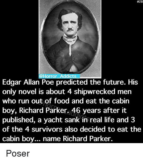Food, Future, and Life:  #28  @Horror Addicts  Edgar Allan Poe predicted the future. His  only novel is about 4 shipwrecked men  who run out of food and eat the Cabin  boy, Richard Parker. 46 years after it  published, a yacht sank in real life and 3  of the 4 survivors also decided to eat the  cabin boy... name Richard Parker. Poser