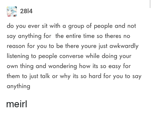 Converse: 2814  o you ever sit with a group of people and not  say anything for the entire time so theres no  reason for you to be there youre just awkwardly  listening to people converse while doing your  own thing and wondering how its so easy for  them to just talk or why its so hard for you to say  anything meirl